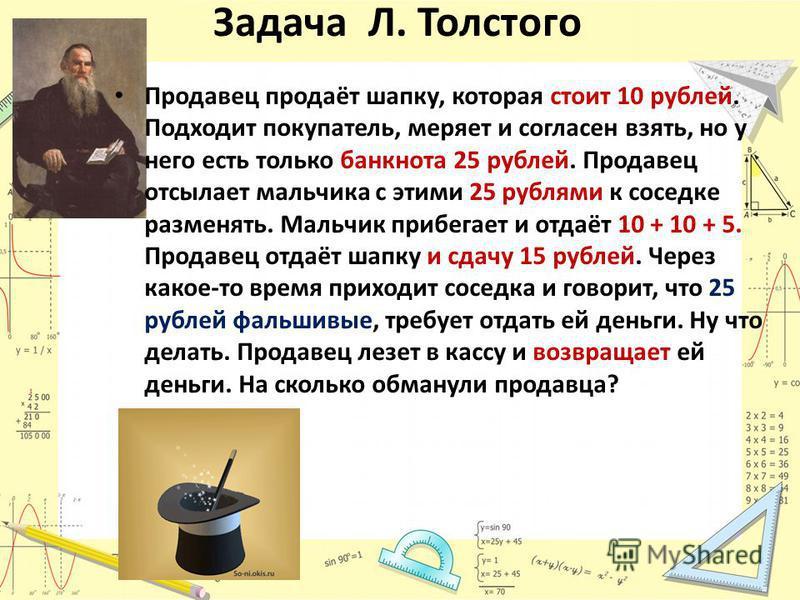 Задача Л. Толстого Продавец продаёт шапку, которая стоит 10 рублей. Подходит покупатель, меряет и согласен взять, но у него есть только банкнота 25 рублей. Продавец отсылает мальчика с этими 25 рублями к соседке разменять. Мальчик прибегает и отдаёт