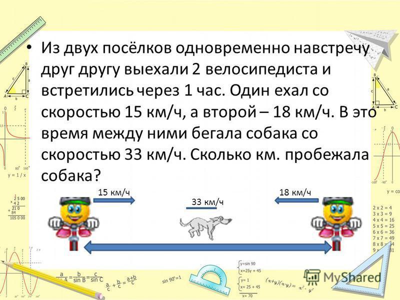 Из двух посёлков одновременно навстречу друг другу выехали 2 велосипедиста и встретились через 1 час. Один ехал со скоростью 15 км/ч, а второй – 18 км/ч. В это время между ними бегала собака со скоростью 33 км/ч. Сколько км. пробежала собака? 15 км/ч