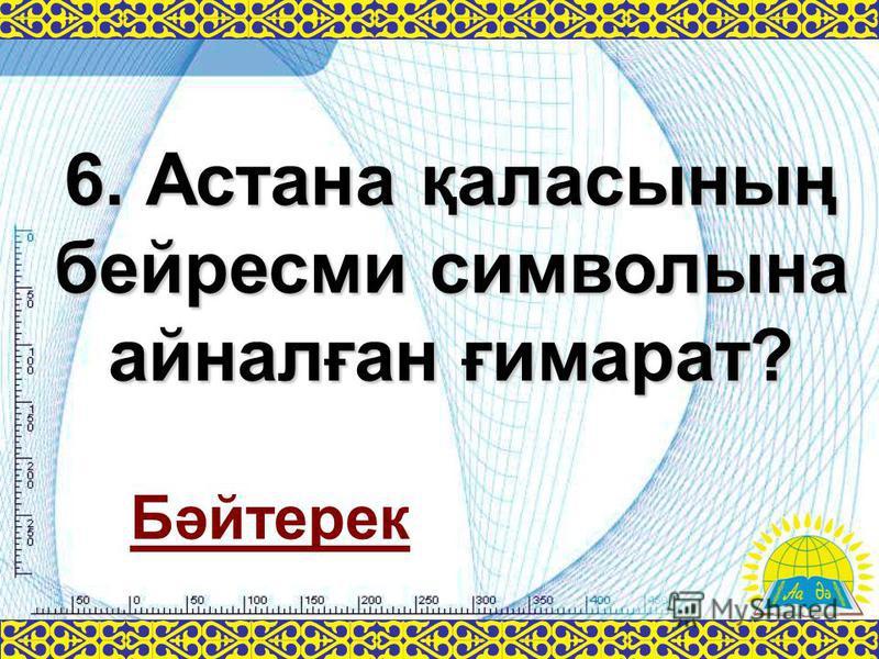 6. Астана қаласының бейресми символына айналған ғимарат? Бәйтерек