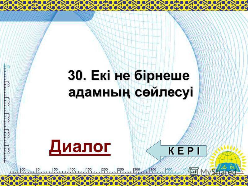 Диалог 30. Екі не бірнеше адамның сөйлесуі К Е Р І К Е Р І