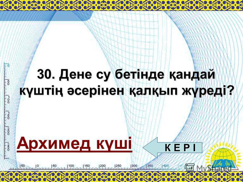 Архимед күші 30. Дене су бетінде қандай күштің әсерінен қалқып жүреді? К Е Р І К Е Р І
