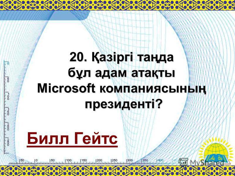 Билл Гейтс 20. Қазіргі таңда бұл адам атақты Microsoft компаниясының президенті?