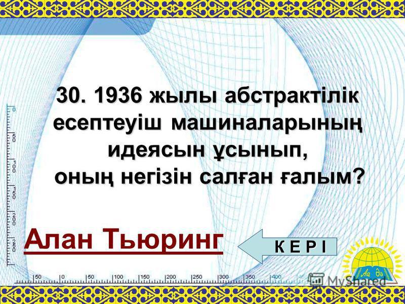 Алан Тьюринг 30. 1936 жылы абстрактілік есептеуіш машиналарының идеясын ұсынып, оның негізін салған ғалым? К Е Р І К Е Р І