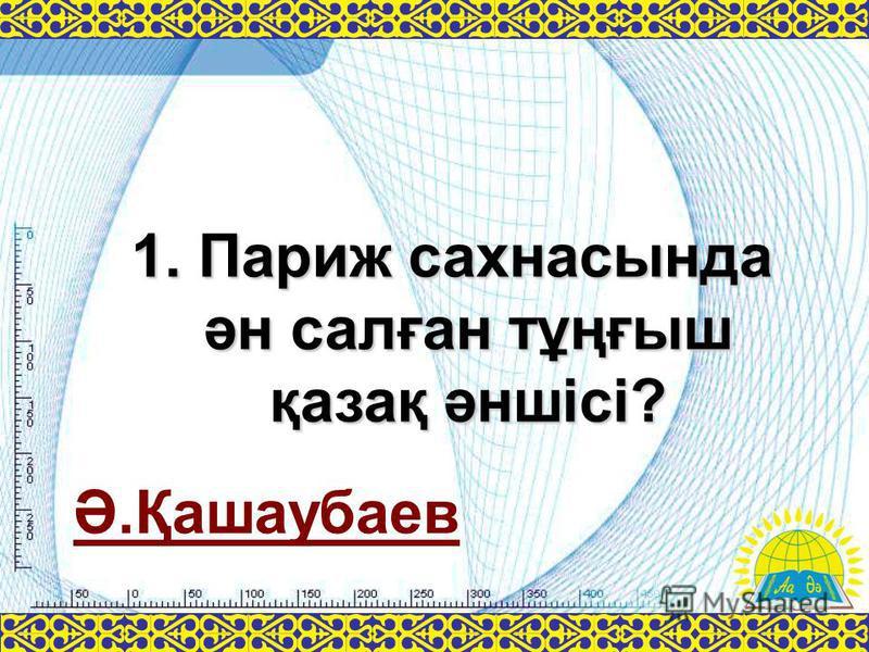 Ә.Қашаубаев 1. Париж сахнасында ән салған тұңғыш қазақ әншісі?