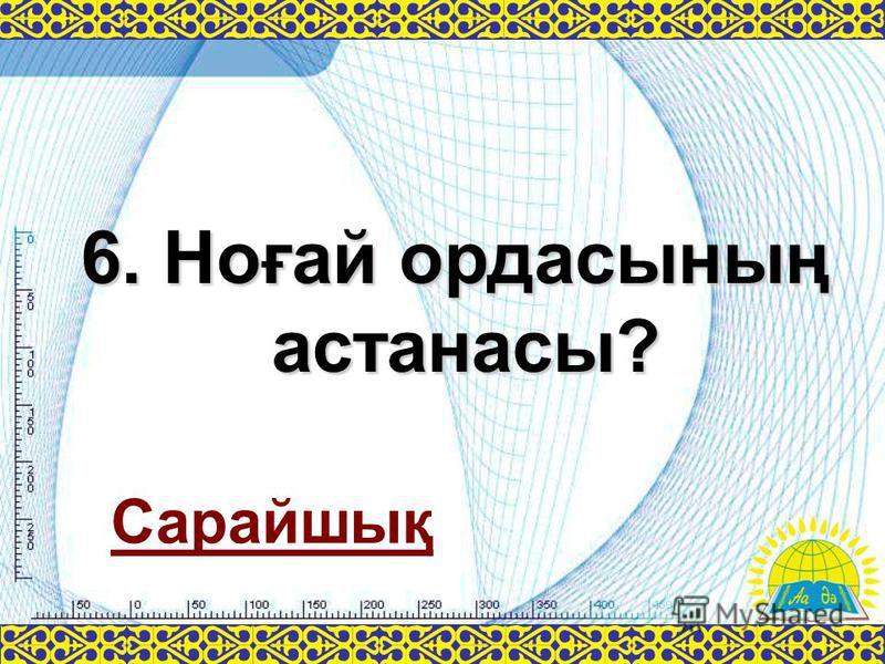 6. Ноғай ордасының астанасы? Сарайшық
