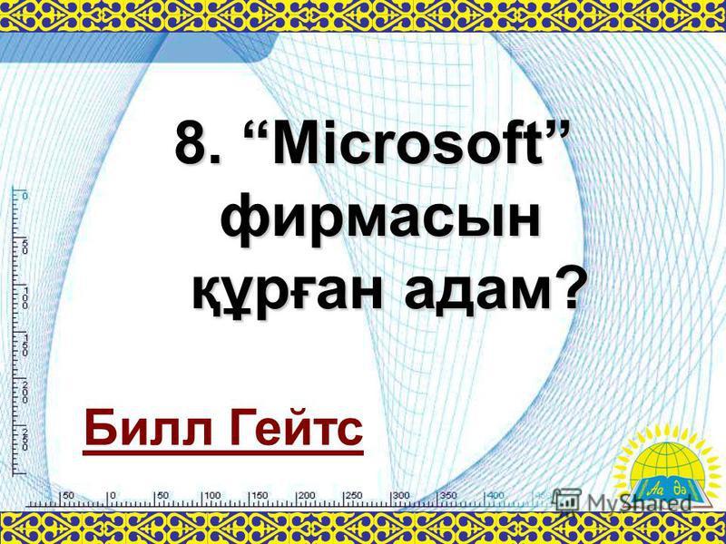 8. Microsoft фирмасын құрған адам? Билл Гейтс