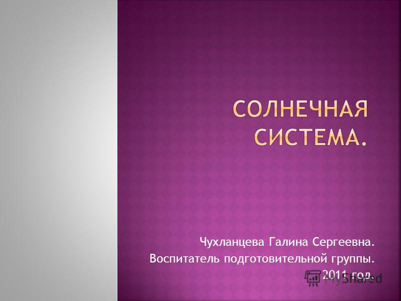 Чухланцева Галина Сергеевна. Воспитатель подготовительной группы. 2011 год.