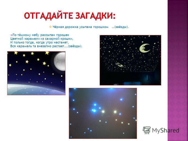 Чёрная дорожка усыпана горошком …(звёзды). По тёмному небу рассыпан горошек Цветной карамели из сахарной крошки, И только тогда, когда утро настанет, Вся карамель та внезапно растает….(звёзды).