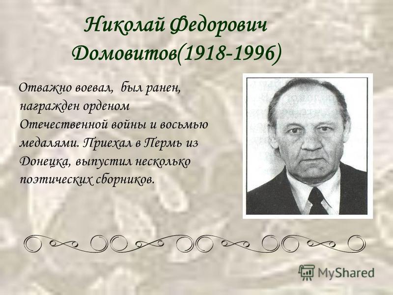 Николай Федорович Домовитов(1918-1996) Отважно воевал, был ранен, награжден орденом Отечественной войны и восьмью медалями. Приехал в Пермь из Донецка, выпустил несколько поэтических сборников.
