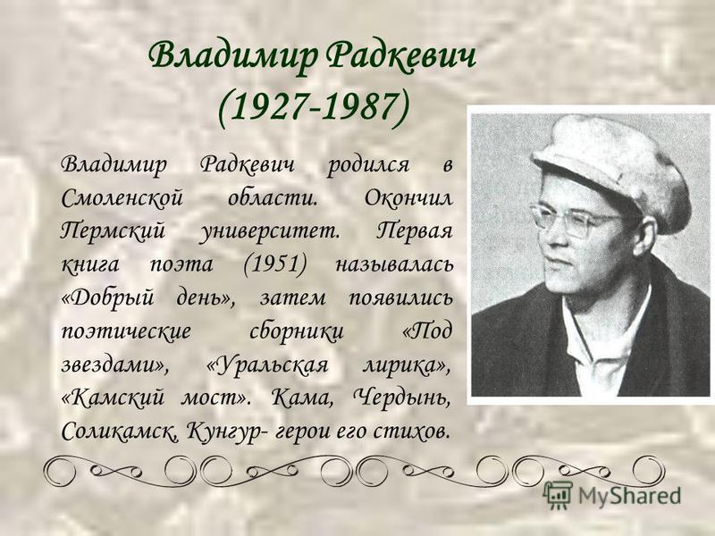 Владимир Радкевич (1927-1987) В ладимир Радкевич родился в Смоленской области. Окончил Пермский университет. Первая книга поэта (1951) называлась «Добрый день», затем появились поэтические сборники «Под звездами», «Уральская лирика», «Камский мост».