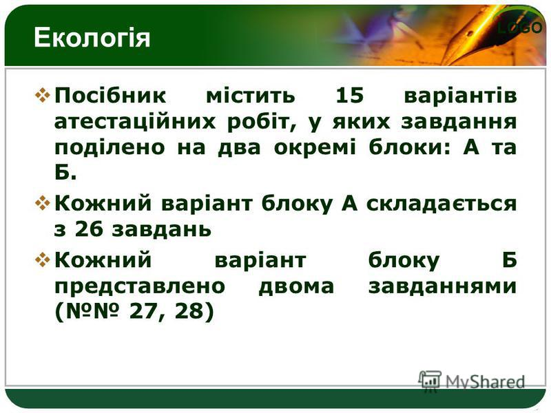 LOGO Екологія Посібник містить 15 варіантів атестаційних робіт, у яких завдання поділено на два окремі блоки: А та Б. Кожний варіант блоку А складається з 26 завдань Кожний варіант блоку Б представлено двома завданнями ( 27, 28)