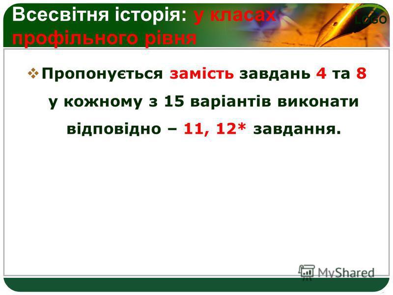 LOGO Всесвітня історія: у класах профільного рівня Пропонується замість завдань 4 та 8 у кожному з 15 варіантів виконати відповідно – 11, 12* завдання.