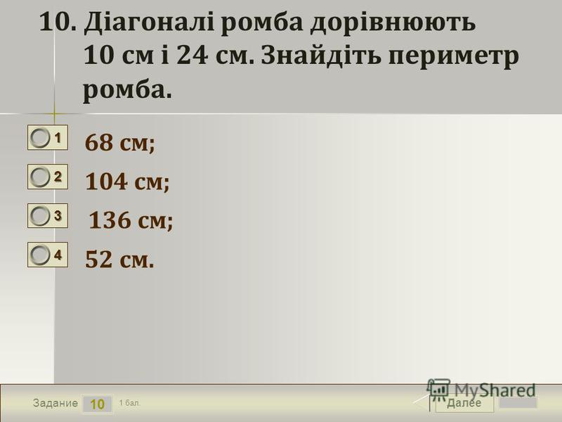 Далее 10 Задание 1 бал. 1111 2222 3333 4444 10. Діагоналі ромба дорівнюють 10 см і 24 см. Знайдіть периметр ромба. 68 см; 104 см; 136 см; 52 см.
