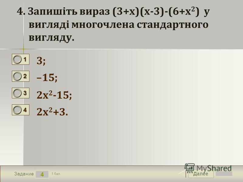 Далее 4 Задание 1 бал. 1111 2222 3333 4444 4. Запишіть вираз (3+x)(x-3)-(6+x 2 ) у вигляді многочлена стандартного вигляду. 3; –15; 2x 2 -15; 2x 2 +3.