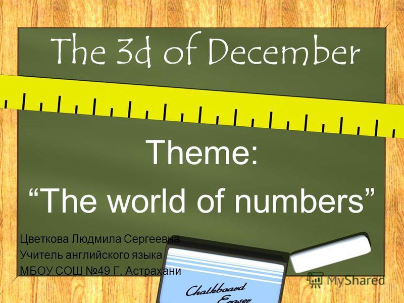The 3d of December Theme: The world of numbers Цветкова Людмила Сергеевна Учитель английского языка МБОУ СОШ 49 Г. Астрахани
