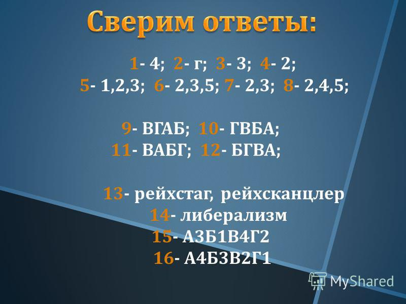 1- 4; 2- г ; 3- 3; 4- 2; 5- 1,2,3; 6- 2,3,5; 7- 2,3; 8- 2,4,5; 9- ВГАБ ; 10- ГВБА ; 11- ВАБГ ; 12- БГВА ; 13- рейхстаг, рейхсканцлер 14- либерализм 15- А 3 Б 1 В 4 Г 2 16- А 4 Б 3 В 2 Г 1