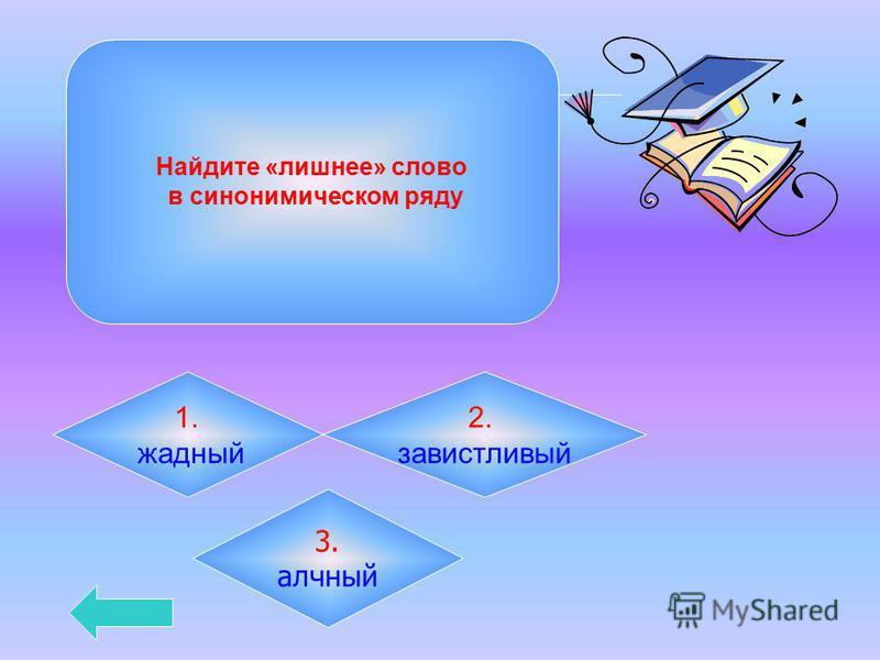 Найдите «лишнее» слово в синонимическом ряду 1. жадный 2. завистливый 3. алчный