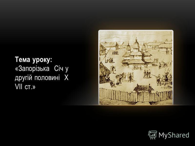 Тема уроку: «Запорізька Січ у другій половині Х VІІ ст.»