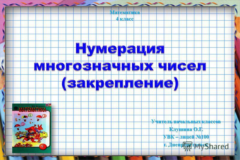 Учитель начальных классов Клушина О.Г. УВК – лицей 100 г. Днепропетровск Математика 4 класс