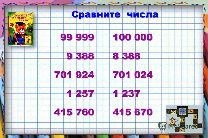 Сравните числа 99 999 100 000 99 999 100 000 9 388 8 388 701 924 701 024 1 257 1 237 415 760 415 670