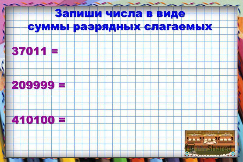 Запиши числа в виде суммы разрядных слагаемых 37011 = 209999 = 410100 =