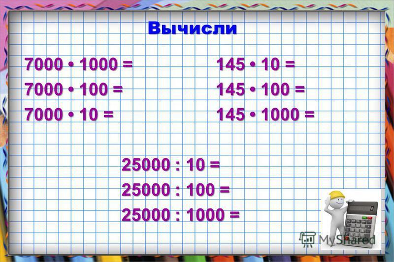 Вычисли 7000 1000 = 145 10 = 7000 100 = 145 100 = 7000 10 = 145 1000 = 25000 : 10 = 25000 : 10 = 25000 : 100 = 25000 : 100 = 25000 : 1000 = 25000 : 1000 =