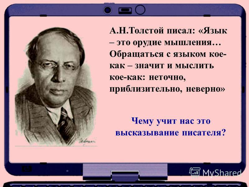 А.Н.Толстой писал: «Язык – это орудие мышления… Обращаться с языком кое- как – значит и мыслить кое-как: неточно, приблизительно, неверно» Чему учит нас это высказывание писателя?