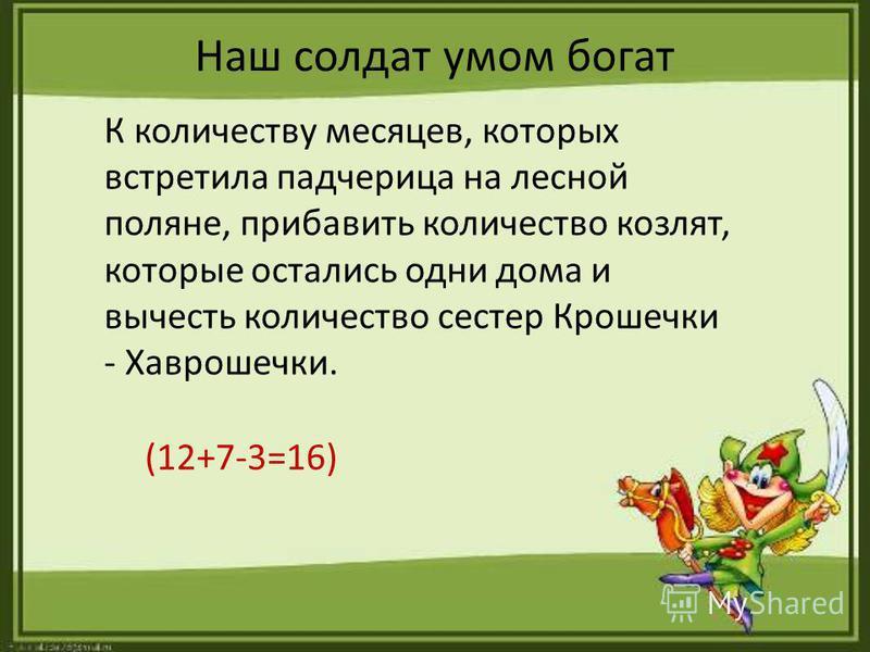 Наш солдат умом богат К количеству месяцев, которых встретила падчерица на лесной поляне, прибавить количество козлят, которые остались одни дома и вычесть количество сестер Крошечки - Хаврошечки. (12+7-3=16)
