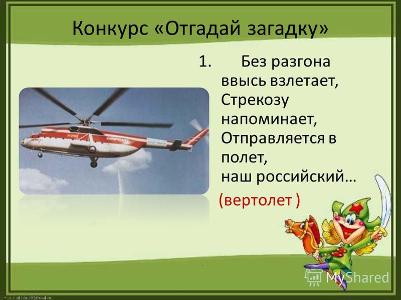 Конкурс «Отгадай загадку» 1. Без разгона ввысь взлетает, Стрекозу напоминает, Отправляется в полет, наш российский… (вертолет ).