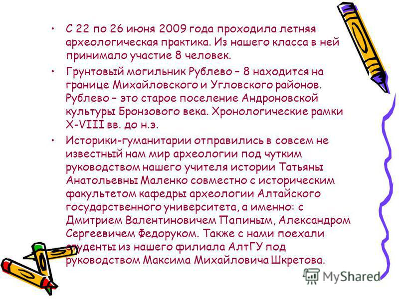 С 22 по 26 июня 2009 года проходила летняя археологическая практика. Из нашего класса в ней принимало участие 8 человек. Грунтовый могильник Рублево – 8 находится на границе Михайловского и Угловского районов. Рублево – это старое поселение Андроновс