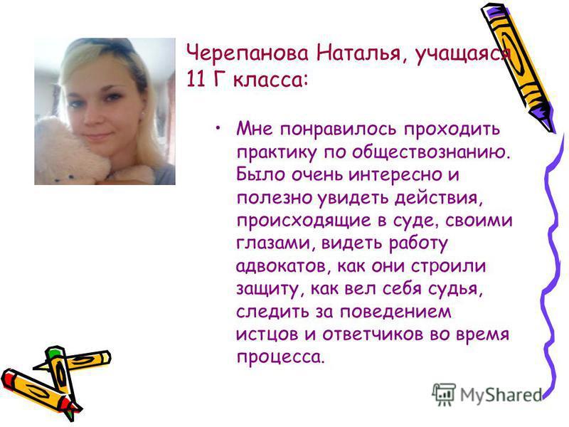 Черепанова Наталья, учащаяся 11 Г класса: Мне понравилось проходить практику по обществознанию. Было очень интересно и полезно увидеть действия, происходящие в суде, своими глазами, видеть работу адвокатов, как они строили защиту, как вел себя судья,