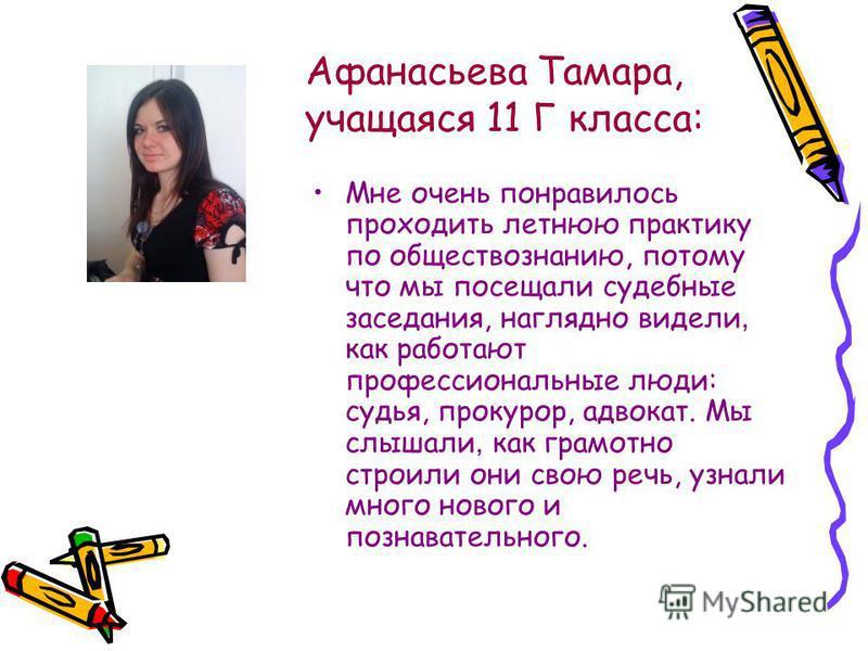 Афанасьева Тамара, учащаяся 11 Г класса: Мне очень понравилось проходить летнюю практику по обществознанию, потому что мы посещали судебные заседания, наглядно видели, как работают профессиональные люди: судья, прокурор, адвокат. Мы слышали, как грам