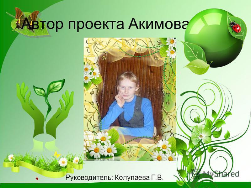 Автор проекта Акимова Анна Руководитель: Колупаева Г.В.