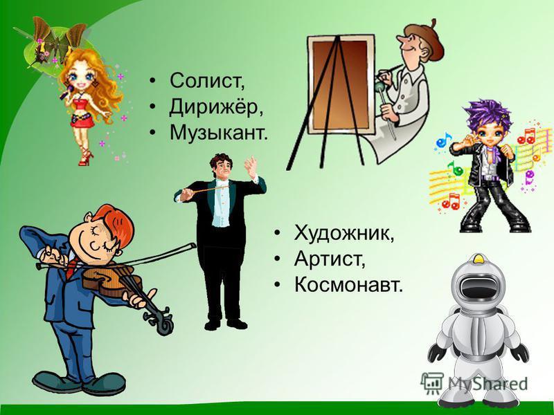 Солист, Дирижёр, Музыкант. Художник, Артист, Космонавт.