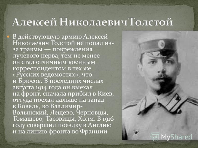В действующую армию Алексей Николаевич Толстой не попал из- за травмы повреждения лучевого нерва, тем не менее он стал отличным военным корреспондентом в тех же «Русских ведомостях», что и Брюсов. В последних числах августа 1914 года он выехал на фро