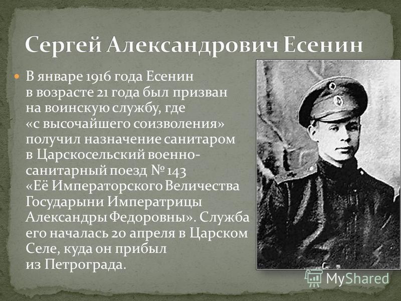 В январе 1916 года Есенин в возрасте 21 года был призван на воинскую службу, где «с высочайшего соизволения» получил назначение санитаром в Царскосельский военно- санитарный поезд 143 «Её Императорского Величества Государыни Императрицы Александры Фе