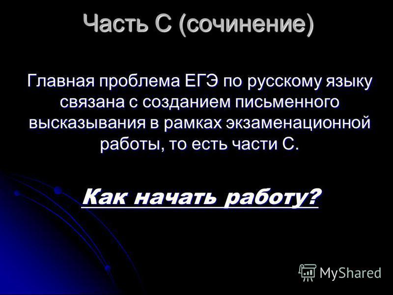 Часть С (сочинение) Главная проблема ЕГЭ по русскому языку связана с созданием письменного высказывания в рамках экзаменационной работы, то есть части С. Как начать работу?