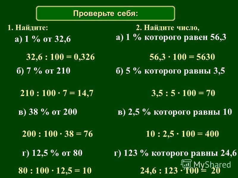1. Найдите: 32,6 : 100 = 0,326 210 : 100 · 7 = 14,7 200 : 100 · 38 = 76 80 : 100 · 12,5 = 10 2. Найдите число, 56,3 · 100 = 5630 3,5 : 5 · 100 = 70 10 : 2,5 · 100 = 400 24,6 : 123 · 100 = 20 а) 1 % от 32,6 б) 7 % от 210 в) 38 % от 200 г) 12,5 % от 80