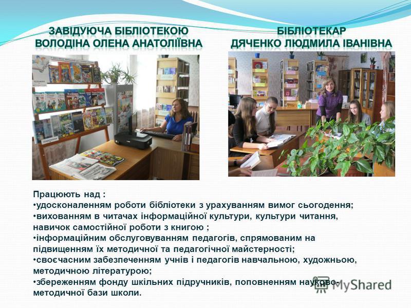 Працюють над : удосконаленням роботи бібліотеки з урахуванням вимог сьогодення; вихованням в читачах інформаційної культури, культури читання, навичок самостійної роботи з книгою ; інформаційним обслуговуванням педагогів, спрямованим на підвищенням ї