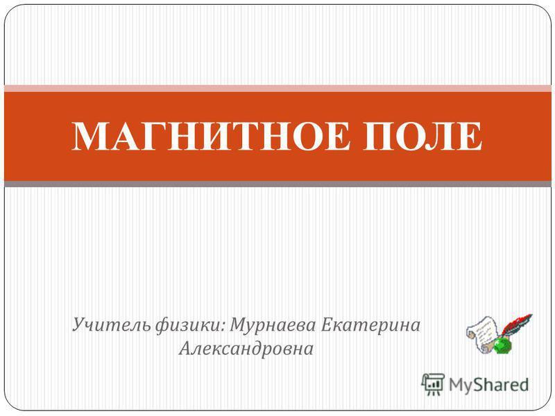 Учитель физики : Мурнаева Екатерина Александровна МАГНИТНОЕ ПОЛЕ