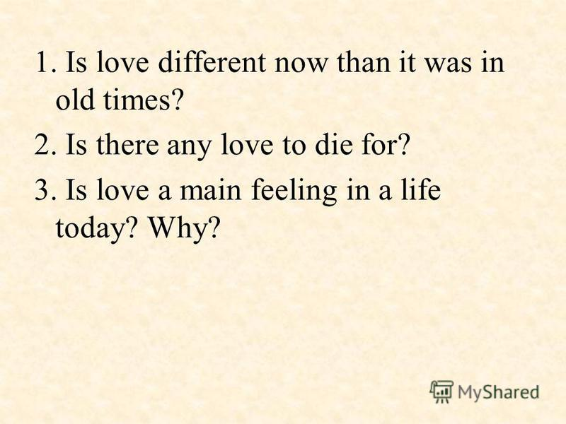1. Is love different now than it was in old times? 2. Is there any love to die for? 3. Is love a main feeling in a life today? Why?