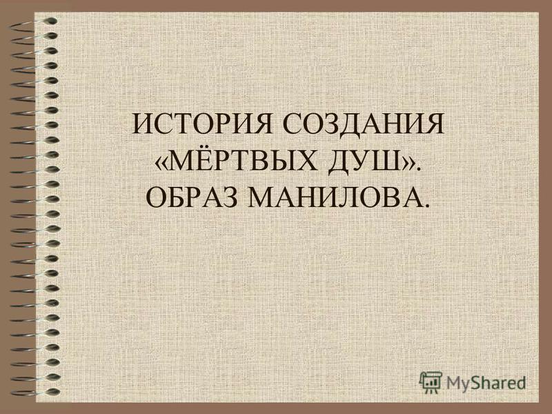 ИСТОРИЯ СОЗДАНИЯ «МЁРТВЫХ ДУШ». ОБРАЗ МАНИЛОВА.