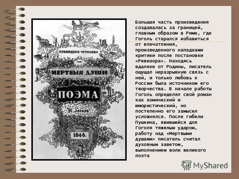 Большая часть произведения создавалась за границей, главным образом в Риме, где Гоголь старался избавиться от впечатления, произведенного нападками критики после постановки «Ревизора». Находясь вдалеке от Родины, писатель ощущал неразрывную связь с н