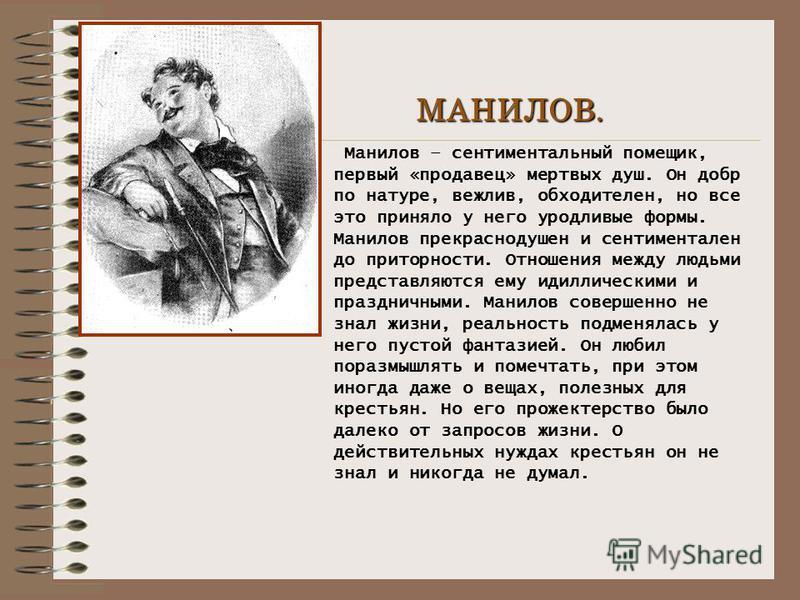 МАНИЛОВ. Манилов – сентиментальный помещик, первый «продавец» мертвых душ. Он добр по натуре, вежлив, обходителен, но все это приняло у него уродливые формы. Манилов прекраснодушен и сентиментален до приторности. Отношения между людьми представляются