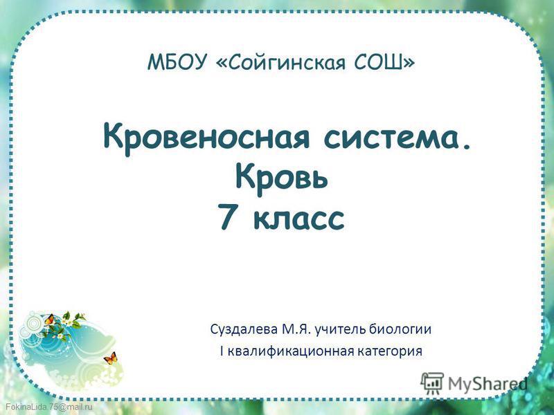FokinaLida.75@mail.ru МБОУ «Сойгинская СОШ» Кровеносная система. Кровь 7 класс Суздалева М.Я. учитель биологии I квалификационная категория