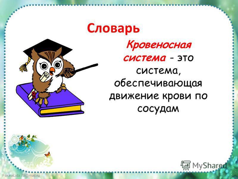 FokinaLida.75@mail.ru Словарь Кровеносная система - это система, обеспечивающая движение крови по сосудам