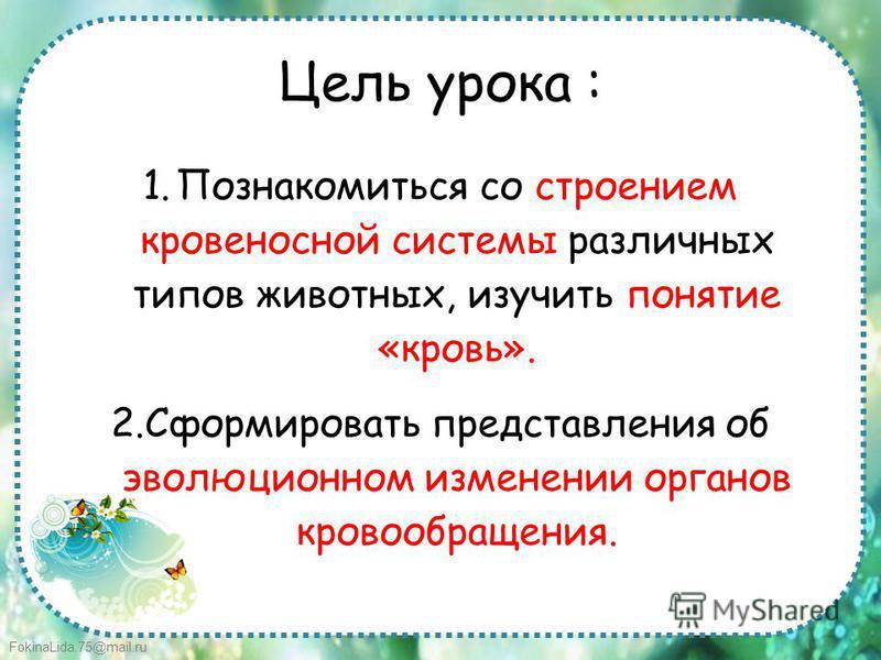 FokinaLida.75@mail.ru Цель урока : 1. Познакомитьcя со строением кровеносной системы различных типов животных, изучить понятие «кровь». 2. Сформировать представления об эволюционном изменении органов кровообращения.