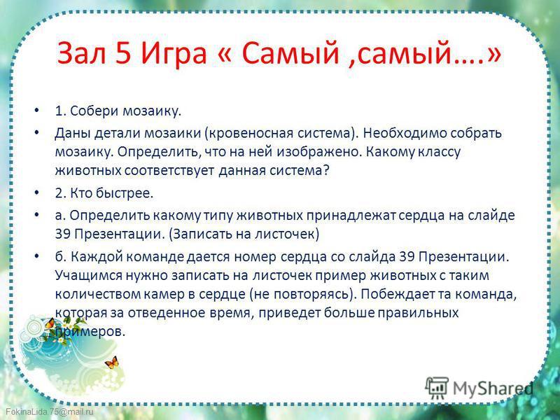 FokinaLida.75@mail.ru Зал 5 Игра « Самый,самый….» 1. Собери мозаику. Даны детали мозаики (кровеносная система). Необходимо собрать мозаику. Определить, что на ней изображено. Какому классу животных соответствует данная система? 2. Кто быстрее. а. Опр