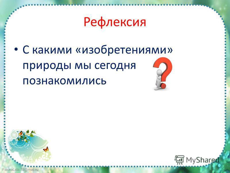 FokinaLida.75@mail.ru Рефлексия С какими «изобретениями» природы мы сегодня познакомились