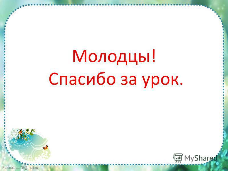 FokinaLida.75@mail.ru Молодцы! Спасибо за урок.